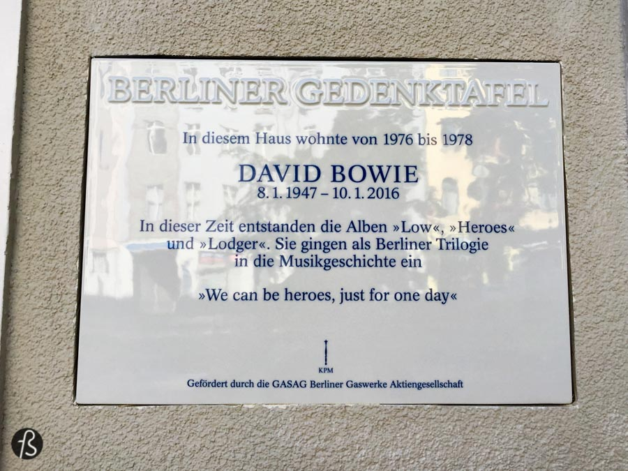 "For those who don't know, David Bowie used to live in Berlin during the late seventies. David Bowie lived with Iggy Pop in an apartment in Schöneberg while they were trying to escape the Los Angeles drug culture. After his death, the city of Berlin decided to remember his time in the city. Nowadays, on the place he used to live, on Haupstrasse 155, there is a memorial plaque for David Bowie with a small quote from the song Heroes that says ""We can be heroes, just for one day."""